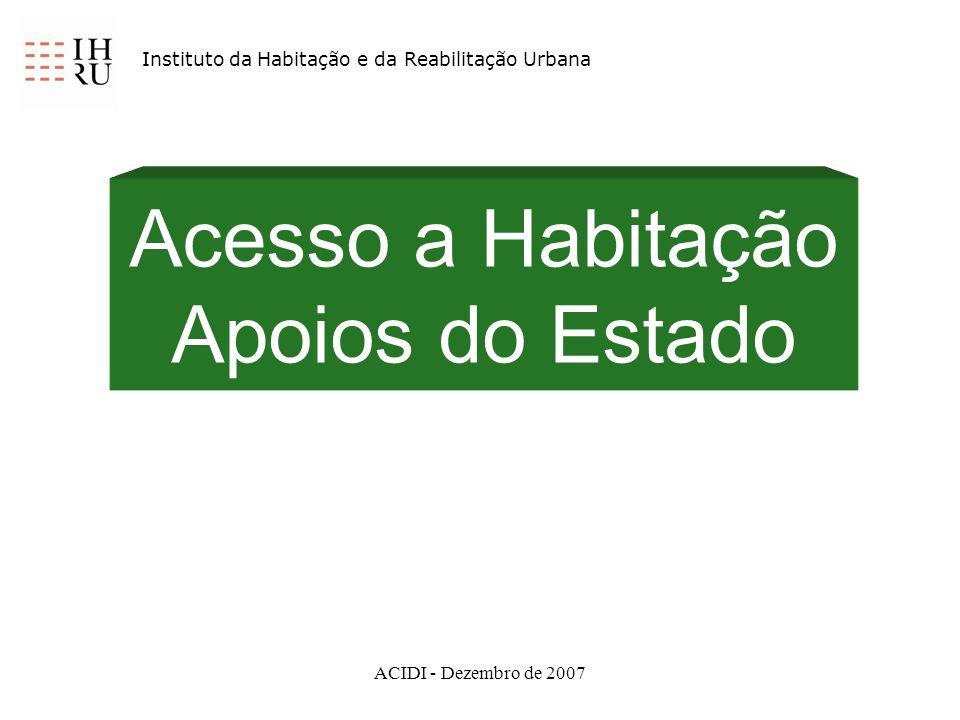 ACIDI - Dezembro de 2007 Acesso a Habitação Apoios do Estado Instituto da Habitação e da Reabilitação Urbana