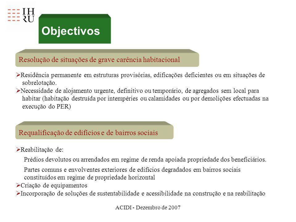 ACIDI - Dezembro de 2007 Objectivos Resolução de situações de grave carência habitacional Requalificação de edifícios e de bairros sociais Residência permanente em estruturas provisórias, edificações deficientes ou em situações de sobrelotação.