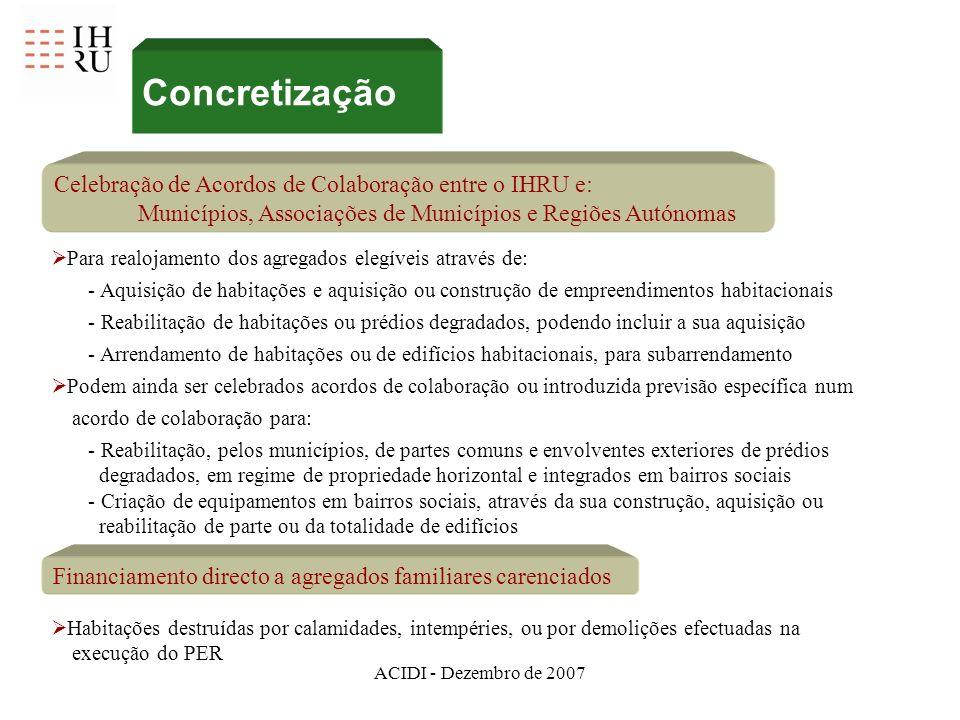 ACIDI - Dezembro de 2007 Concretização Celebração de Acordos de Colaboração entre o IHRU e: Municípios, Associações de Municípios e Regiões Autónomas Para realojamento dos agregados elegíveis através de: - Aquisição de habitações e aquisição ou construção de empreendimentos habitacionais - Reabilitação de habitações ou prédios degradados, podendo incluir a sua aquisição - Arrendamento de habitações ou de edifícios habitacionais, para subarrendamento Podem ainda ser celebrados acordos de colaboração ou introduzida previsão específica num acordo de colaboração para: - Reabilitação, pelos municípios, de partes comuns e envolventes exteriores de prédios degradados, em regime de propriedade horizontal e integrados em bairros sociais - Criação de equipamentos em bairros sociais, através da sua construção, aquisição ou reabilitação de parte ou da totalidade de edifícios Financiamento directo a agregados familiares carenciados Habitações destruídas por calamidades, intempéries, ou por demolições efectuadas na execução do PER