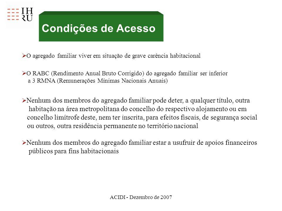 ACIDI - Dezembro de 2007 Condições de Acesso O RABC (Rendimento Anual Bruto Corrigido) do agregado familiar ser inferior a 3 RMNA (Remunerações Mínima