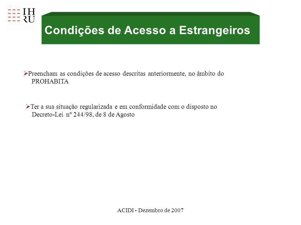 ACIDI - Dezembro de 2007 Condições de Acesso a Estrangeiros Preencham as condições de acesso descritas anteriormente, no âmbito do PROHABITA Ter a sua situação regularizada e em conformidade com o disposto no Decreto-Lei nº 244/98, de 8 de Agosto