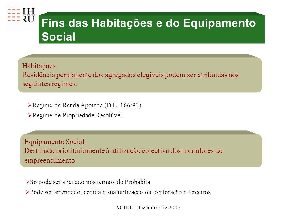 ACIDI - Dezembro de 2007 Fins das Habitações e do Equipamento Social Habitações Residência permanente dos agregados elegíveis podem ser atribuídas nos seguintes regimes: Regime de Renda Apoiada (D.L.