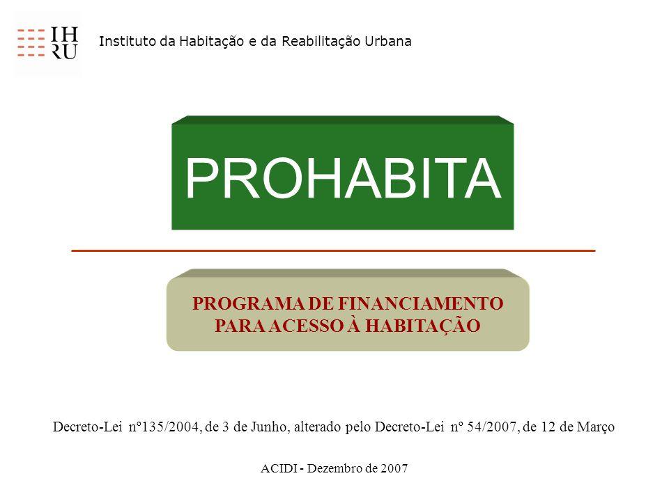 ACIDI - Dezembro de 2007 PROHABITA PROGRAMA DE FINANCIAMENTO PARA ACESSO À HABITAÇÃO Instituto da Habitação e da Reabilitação Urbana Decreto-Lei nº135/2004, de 3 de Junho, alterado pelo Decreto-Lei nº 54/2007, de 12 de Março