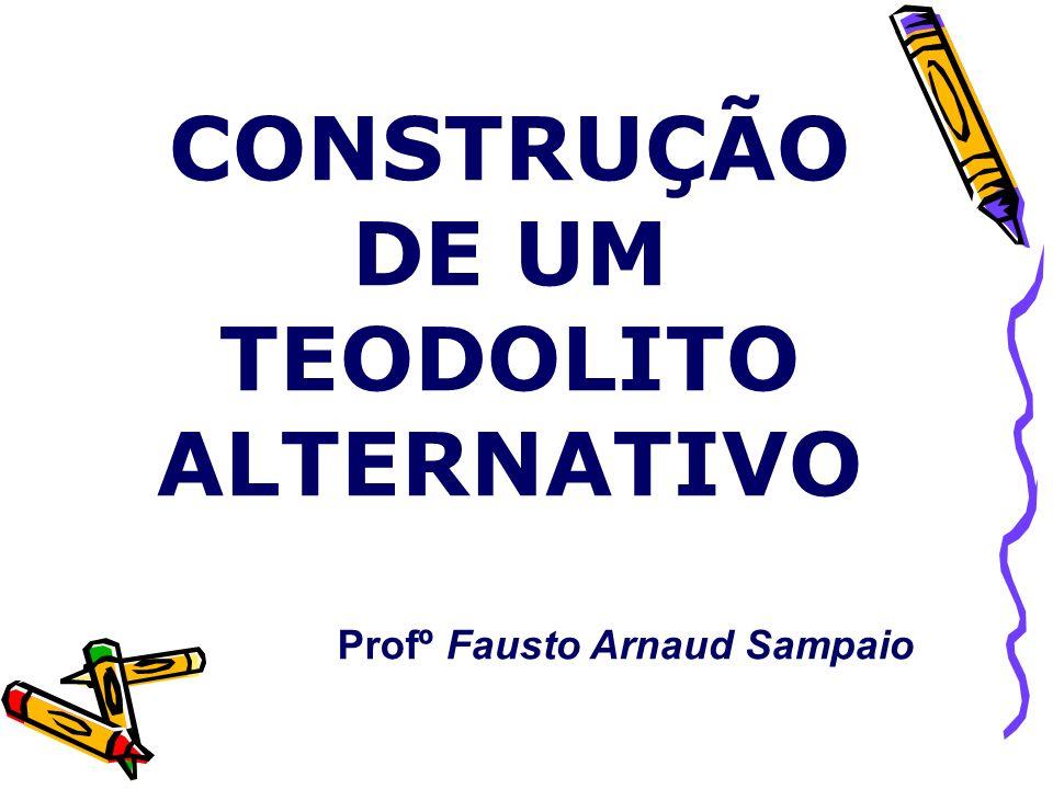 CONSTRUÇÃO DE UM TEODOLITO ALTERNATIVO Profº Fausto Arnaud Sampaio