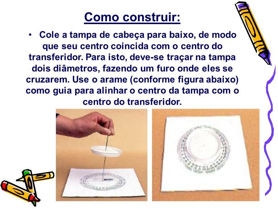 Como construir: Cole a tampa de cabeça para baixo, de modo que seu centro coincida com o centro do transferidor. Para isto, deve-se traçar na tampa do