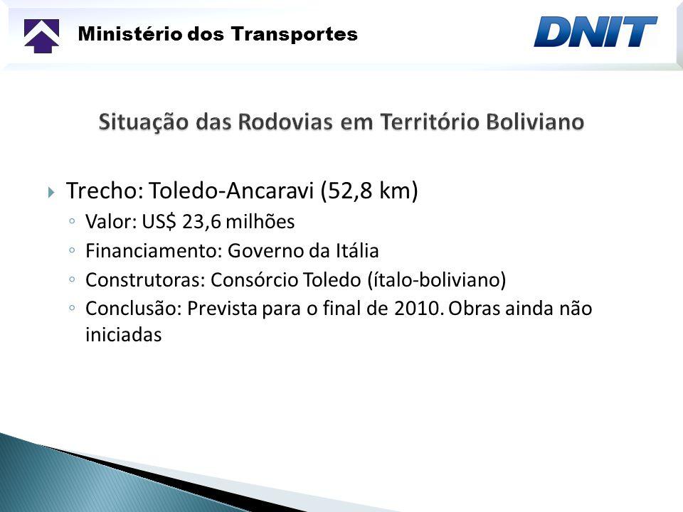 Ministério dos Transportes Trecho: Toledo-Ancaravi (52,8 km) Valor: US$ 23,6 milhões Financiamento: Governo da Itália Construtoras: Consórcio Toledo (ítalo-boliviano) Conclusão: Prevista para o final de 2010.