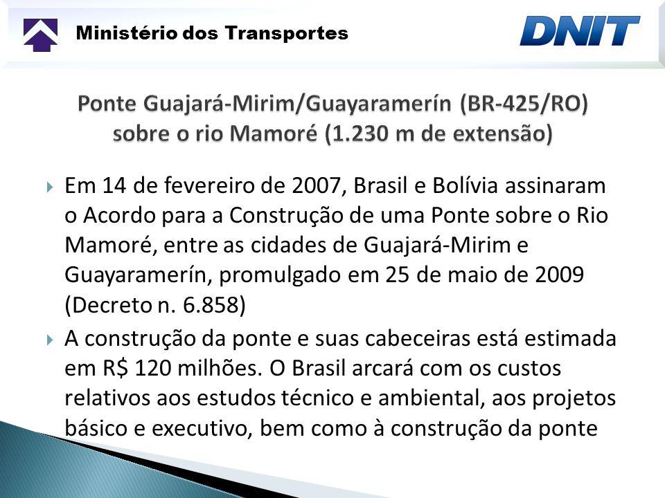 Ministério dos Transportes Em 14 de fevereiro de 2007, Brasil e Bolívia assinaram o Acordo para a Construção de uma Ponte sobre o Rio Mamoré, entre as cidades de Guajará-Mirim e Guayaramerín, promulgado em 25 de maio de 2009 (Decreto n.