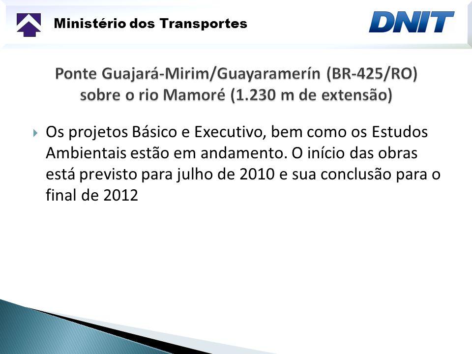 Ministério dos Transportes Os projetos Básico e Executivo, bem como os Estudos Ambientais estão em andamento. O início das obras está previsto para ju