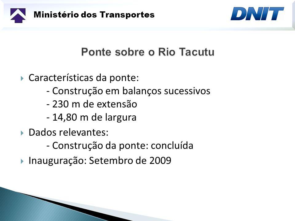 Ministério dos Transportes Características da ponte: - Construção em balanços sucessivos - 230 m de extensão - 14,80 m de largura Dados relevantes: -