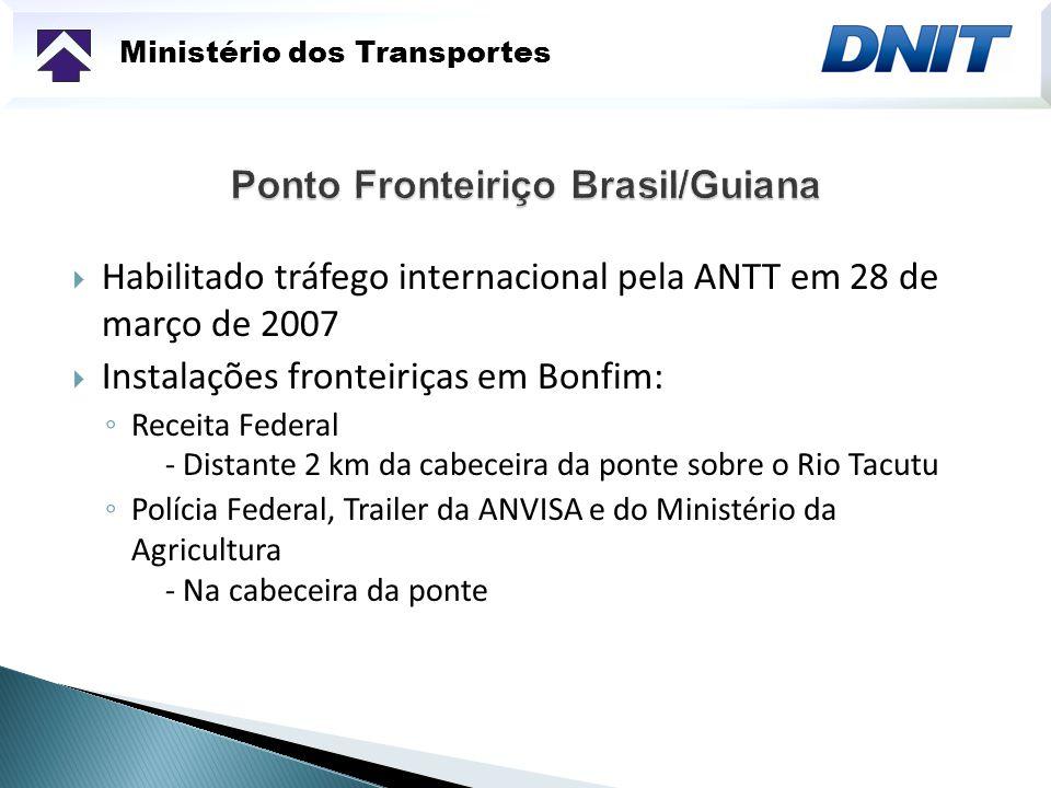 Ministério dos Transportes Habilitado tráfego internacional pela ANTT em 28 de março de 2007 Instalações fronteiriças em Bonfim: Receita Federal - Dis