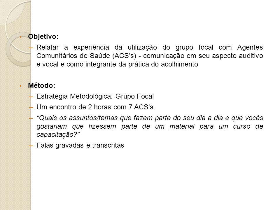 Objetivo: –Relatar a experiência da utilização do grupo focal com Agentes Comunitários de Saúde (ACSs) - comunicação em seu aspecto auditivo e vocal e