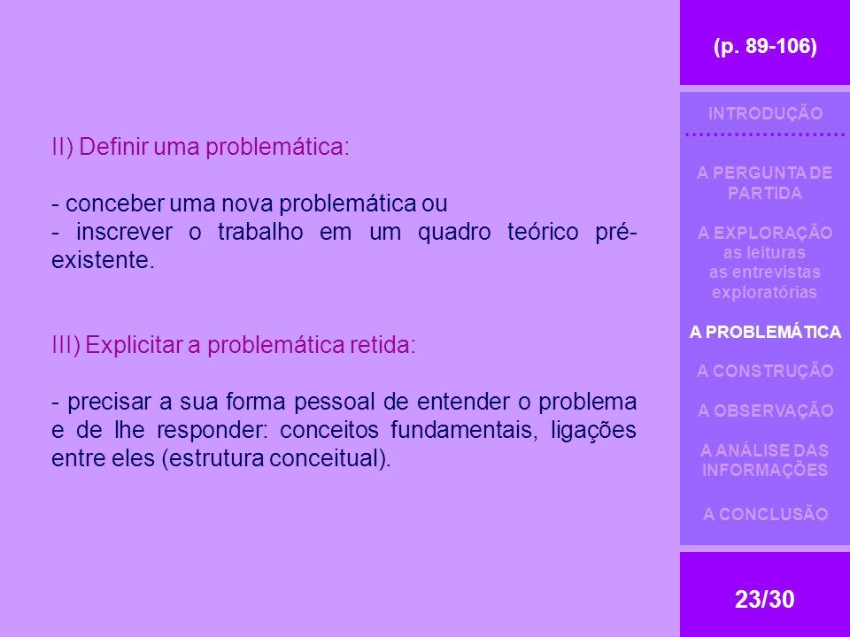 (p. 89-106) 23/30 II) Definir uma problemática: - conceber uma nova problemática ou - inscrever o trabalho em um quadro teórico pré- existente. III) E