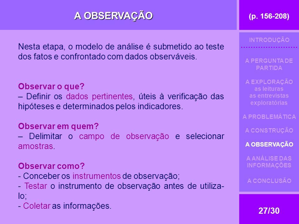 (p. 156-208) 27/30 A OBSERVAÇÃO Nesta etapa, o modelo de análise é submetido ao teste dos fatos e confrontado com dados observáveis. Observar o que? –