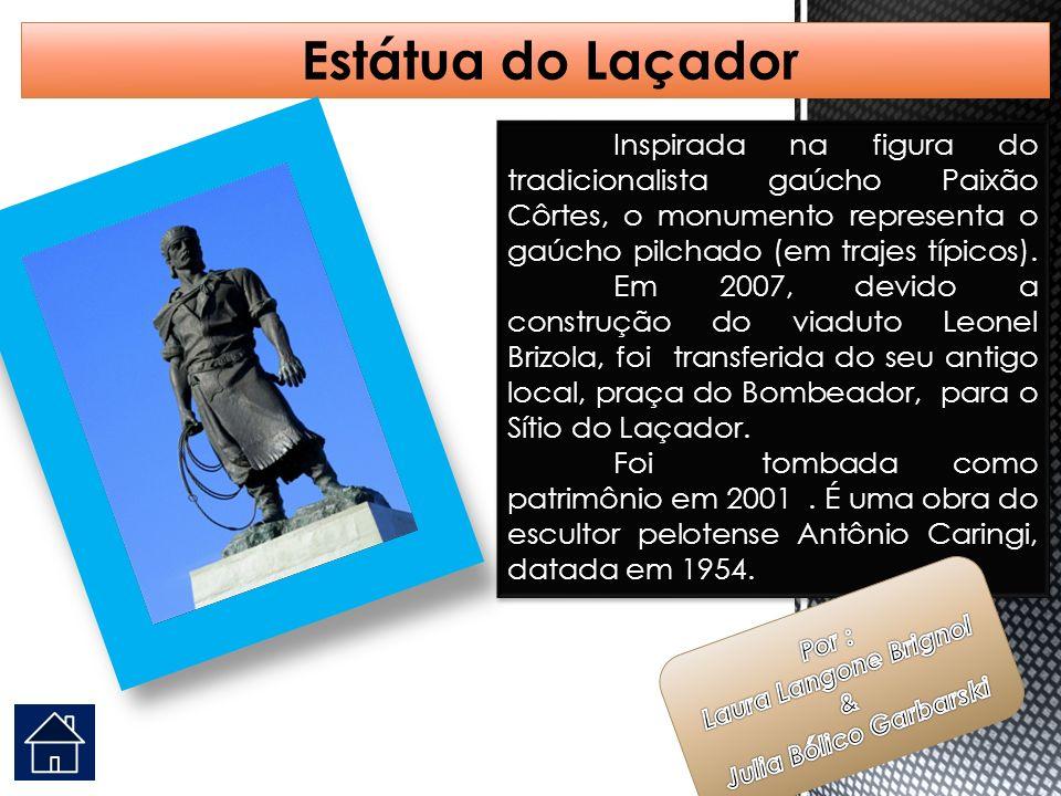 Estátua do Laçador Inspirada na figura do tradicionalista gaúcho Paixão Côrtes, o monumento representa o gaúcho pilchado (em trajes típicos).