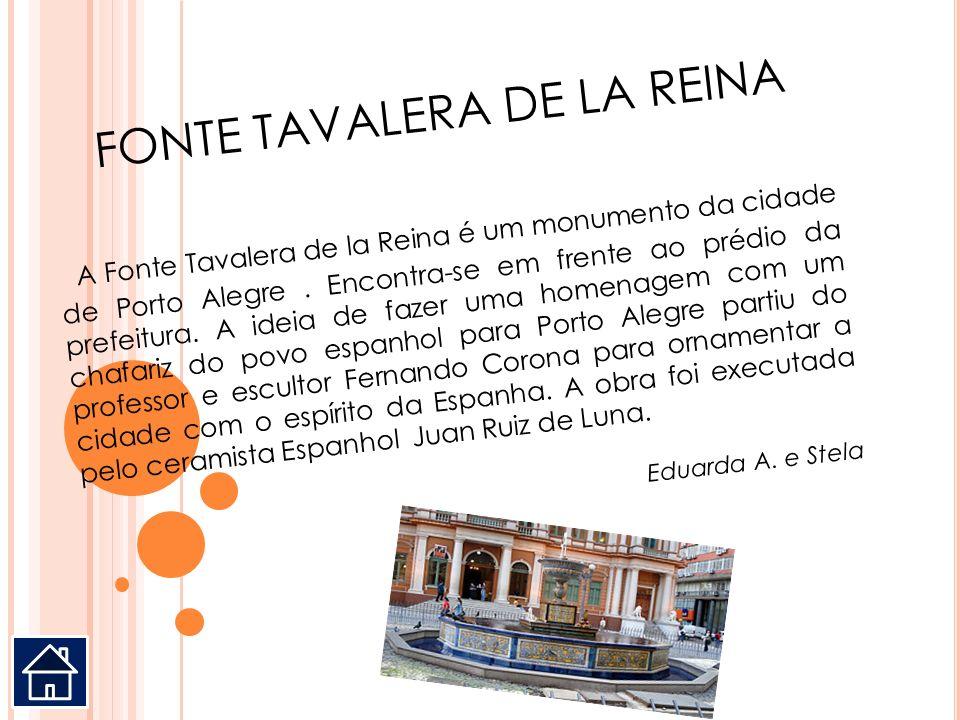 FONTE TAVALERA DE LA REINA A Fonte Tavalera de la Reina é um monumento da cidade de Porto Alegre. Encontra-se em frente ao prédio da prefeitura. A ide
