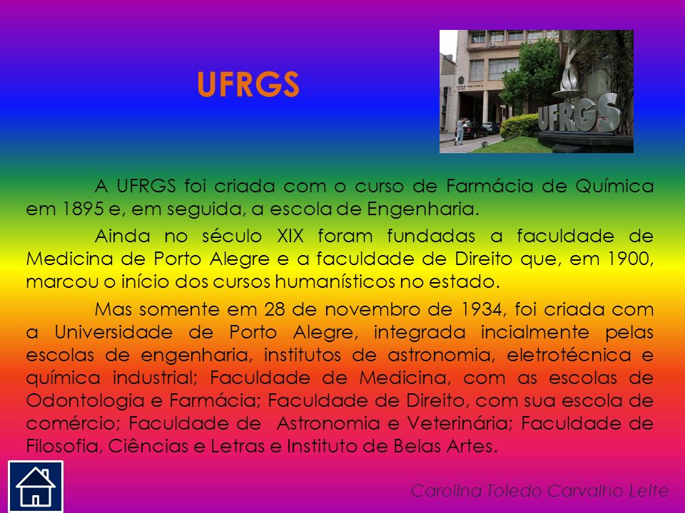 UFRGS A UFRGS foi criada com o curso de Farmácia de Química em 1895 e, em seguida, a escola de Engenharia. Ainda no século XIX foram fundadas a faculd