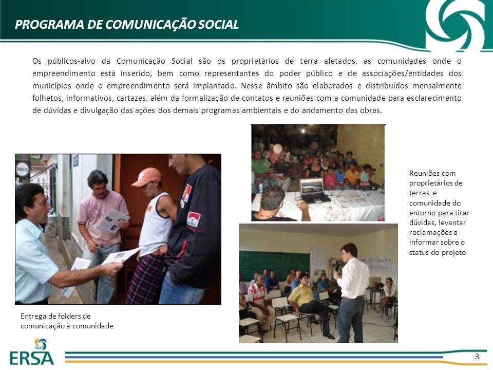 3 PROGRAMA DE COMUNICAÇÃO SOCIAL Os públicos-alvo da Comunicação Social são os proprietários de terra afetados, as comunidades onde o empreendimento está inserido, bem como representantes do poder público e de associações/entidades dos municípios onde o empreendimento será implantado.