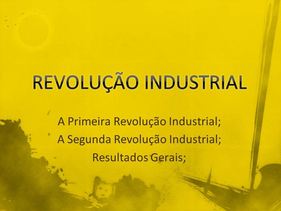 A Primeira Revolução Industrial; A Segunda Revolução Industrial; Resultados Gerais;