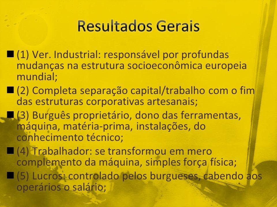 (1) Ver. Industrial: responsável por profundas mudanças na estrutura socioeconômica europeia mundial; (2) Completa separação capital/trabalho com o fi