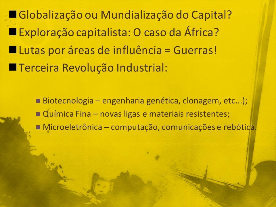Globalização ou Mundialização do Capital? Exploração capitalista: O caso da África? Lutas por áreas de influência = Guerras! Terceira Revolução Indust