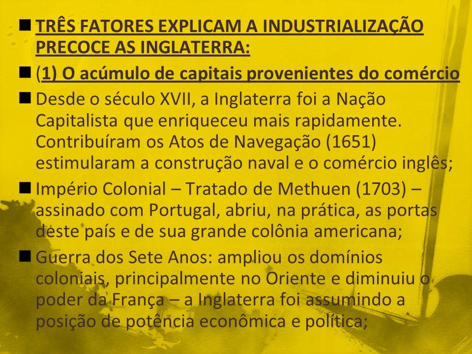 TRÊS FATORES EXPLICAM A INDUSTRIALIZAÇÃO PRECOCE AS INGLATERRA: (1) O acúmulo de capitais provenientes do comércio Desde o século XVII, a Inglaterra f