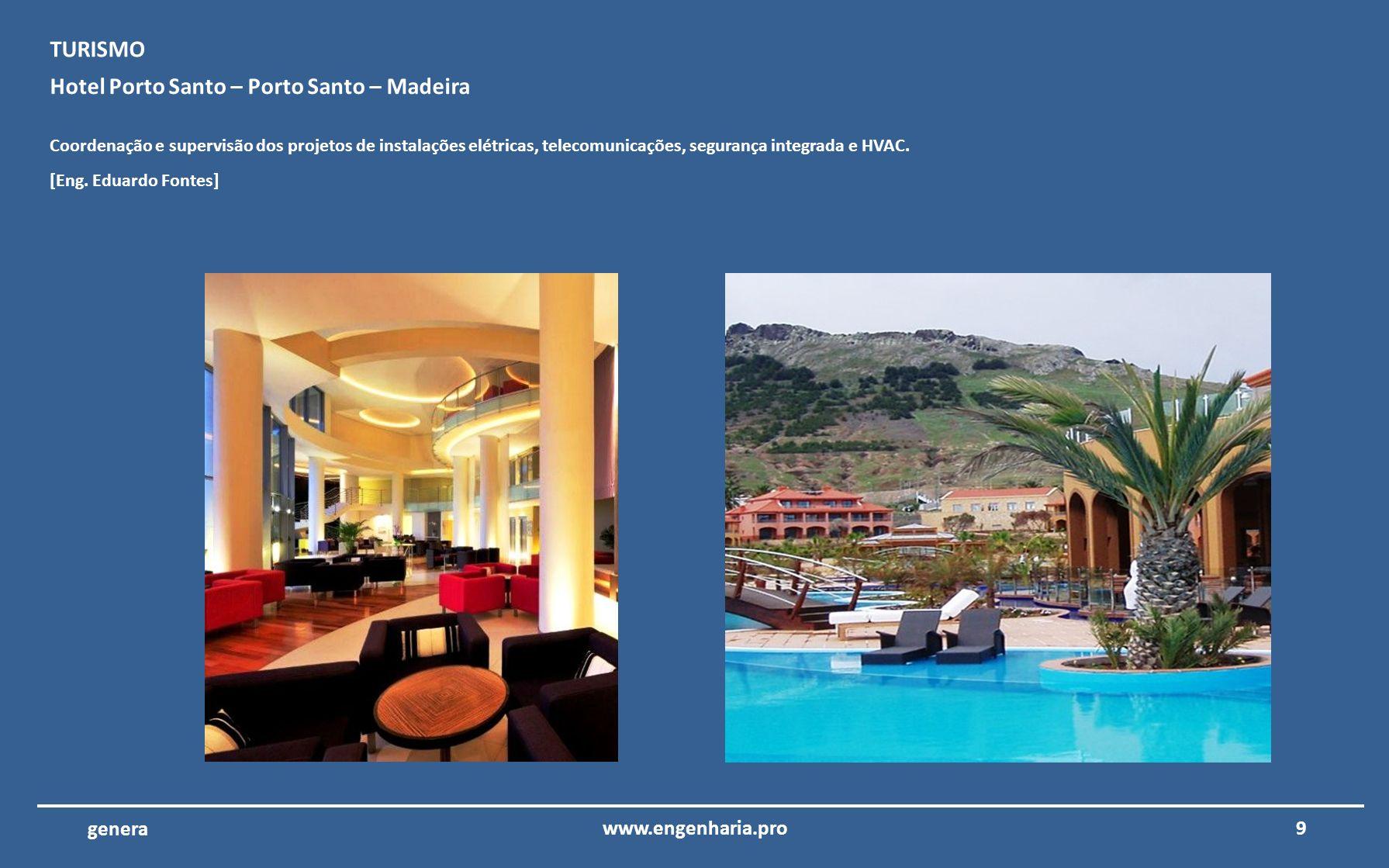 9www.engenharia.pro genera Hotel Porto Santo – Porto Santo – Madeira Coordenação e supervisão dos projetos de instalações elétricas, telecomunicações, segurança integrada e HVAC.