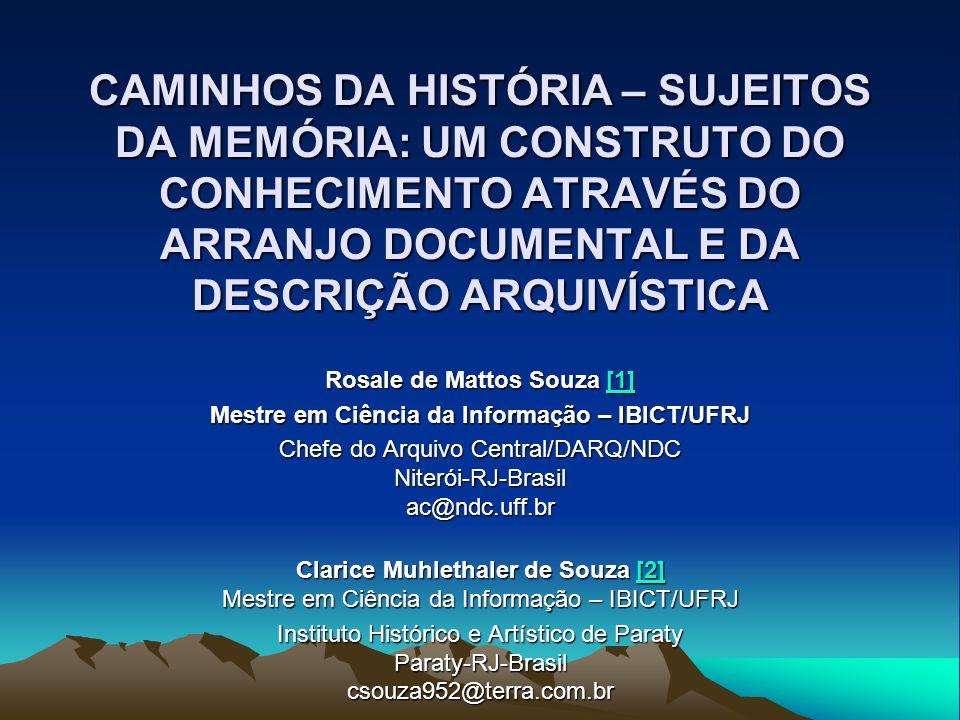 CAMINHOS DA HISTÓRIA – SUJEITOS DA MEMÓRIA: UM CONSTRUTO DO CONHECIMENTO ATRAVÉS DO ARRANJO DOCUMENTAL E DA DESCRIÇÃO ARQUIVÍSTICA Rosale de Mattos Souza [1] [1] Mestre em Ciência da Informação – IBICT/UFRJ Chefe do Arquivo Central/DARQ/NDC Niterói-RJ-Brasil ac@ndc.uff.br Clarice Muhlethaler de Souza [2] Mestre em Ciência da Informação – IBICT/UFRJ [2] Instituto Histórico e Artístico de Paraty Paraty-RJ-Brasil csouza952@terra.com.br