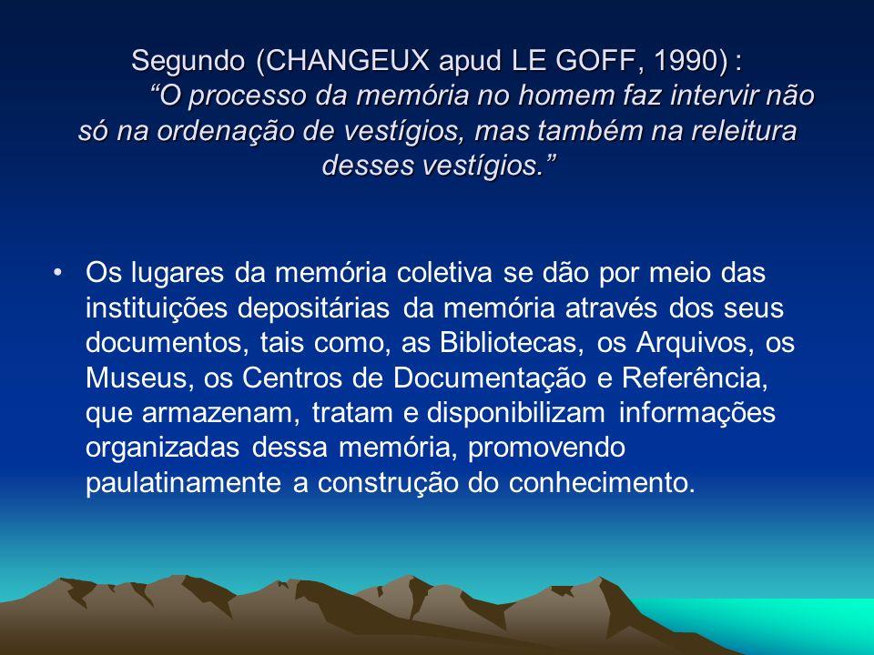 Segundo (CHANGEUX apud LE GOFF, 1990) : O processo da memória no homem faz intervir não só na ordenação de vestígios, mas também na releitura desses v