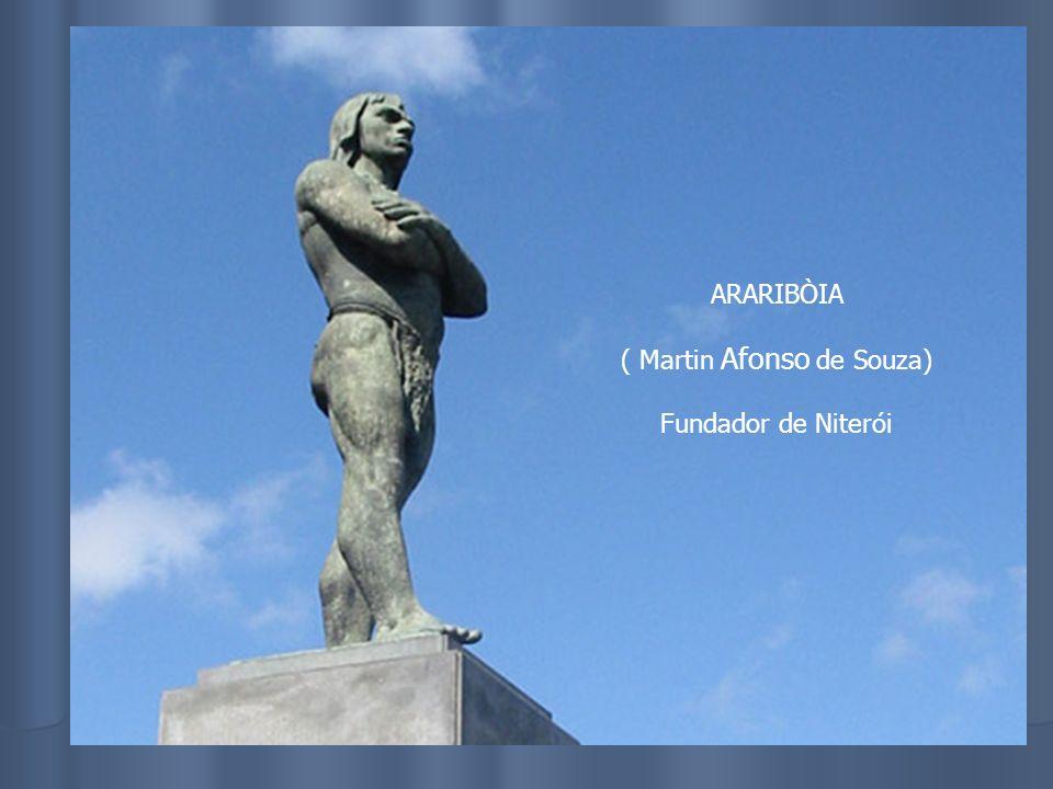 ARARIBÒIA ( Martin Afonso de Souza) Fundador de Niterói