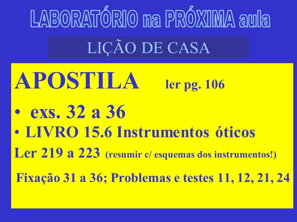 LIÇÃO DE CASA APOSTILA ler pg. 106 exs. 32 a 36 LIVRO 15.6 Instrumentos óticos Ler 219 a 223 (resumir c/ esquemas dos instrumentos!) Fixação 31 a 36;