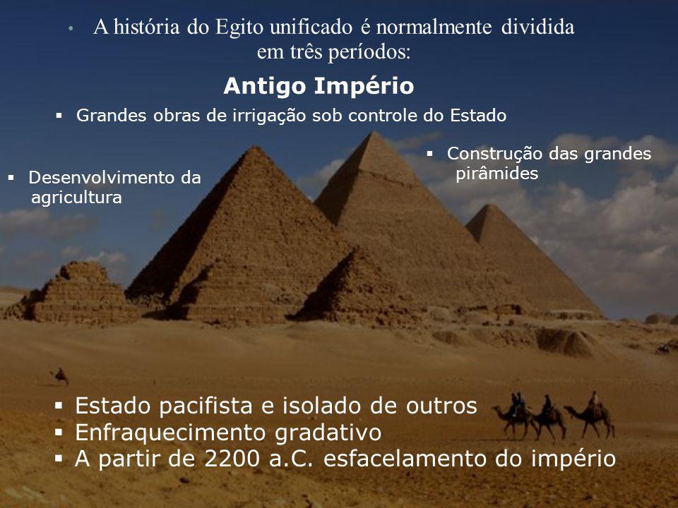 A história do Egito unificado é normalmente dividida em três períodos: Antigo Império Grandes obras de irrigação sob controle do Estado Desenvolviment