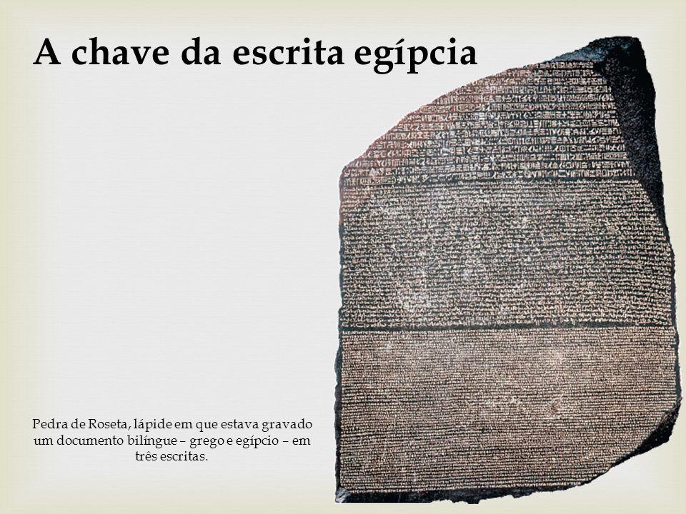 A chave da escrita egípcia Pedra de Roseta, lápide em que estava gravado um documento bilíngue – grego e egípcio – em três escritas.