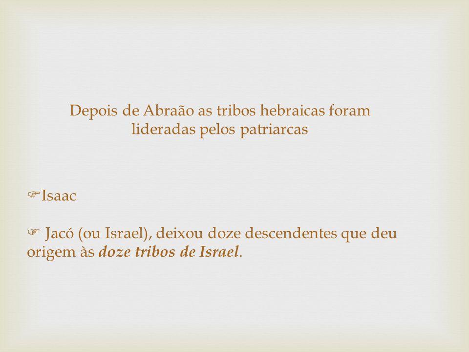 Depois de Abraão as tribos hebraicas foram lideradas pelos patriarcas Isaac Jacó (ou Israel), deixou doze descendentes que deu origem às doze tribos d