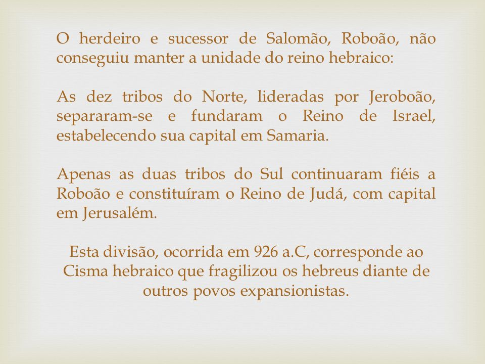 O herdeiro e sucessor de Salomão, Roboão, não conseguiu manter a unidade do reino hebraico: As dez tribos do Norte, lideradas por Jeroboão, separaram-