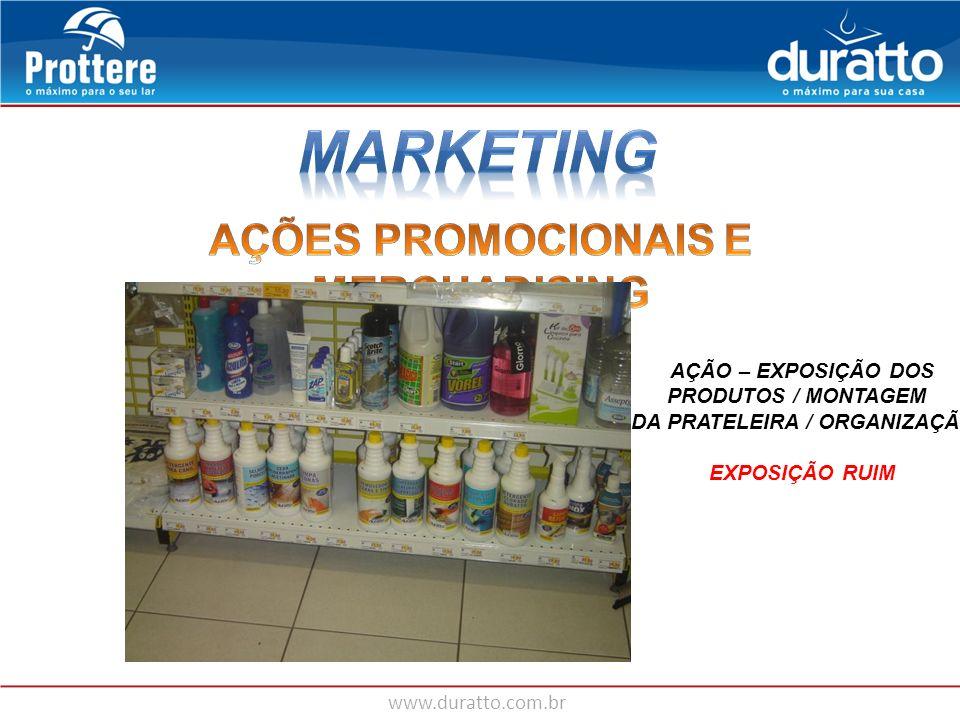 www.duratto.com.br AÇÃO – EXPOSIÇÃO DOS PRODUTOS / MONTAGEM DA PRATELEIRA / ORGANIZAÇÃO EXPOSIÇÃO RUIM