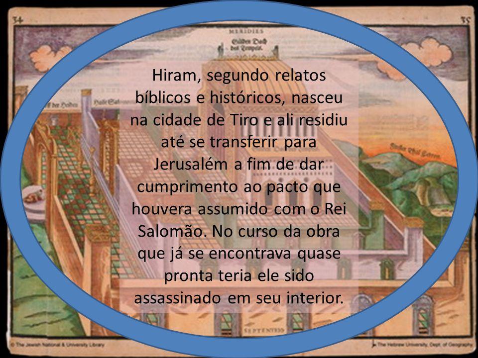 De modo confuso, a Bíblia Sagrada nos dá conta de que Hiram teria sido filho de uma mulher da tribo de Dan e de um homem tírio chamado Ur, que significa forjador de ferro (II Crônicas, 10), ou filho de uma viúva da tribo de Naftali (Reis I, 7:13).