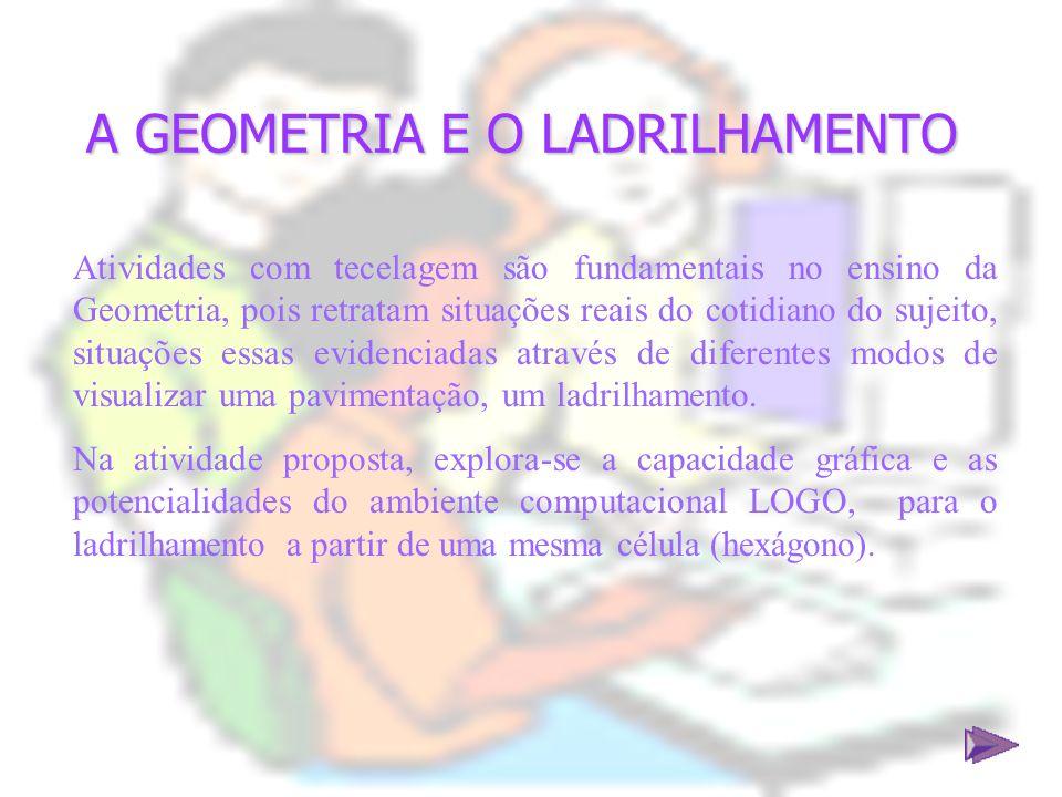 A GEOMETRIA E O LADRILHAMENTO Atividades com tecelagem são fundamentais no ensino da Geometria, pois retratam situações reais do cotidiano do sujeito,