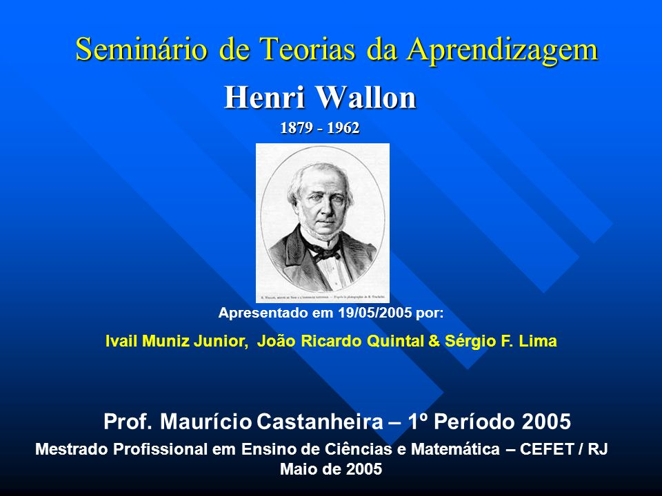 Seminário de Teorias da Aprendizagem Bibliografia Bibliografia Mestrado Profissional em Ensino de Ciências e Matemática – CEFET / RJ Maio de 2005 http://www.centrorefeducacional.com.br/wallon.htm acesso em 05/05/2005 http://www.centrorefeducacional.com.br/wallon.htm http://www.crmariocovas.sp.gov.br/dea_a.php?t=009 acesso em 05/05/2005 http://www.crmariocovas.sp.gov.br/dea_a.php?t=009 La Taille, Yves de, et all – Piaget, Vygotsky, Wallo: teorias psicogenéticas em discussão – São Paulo.