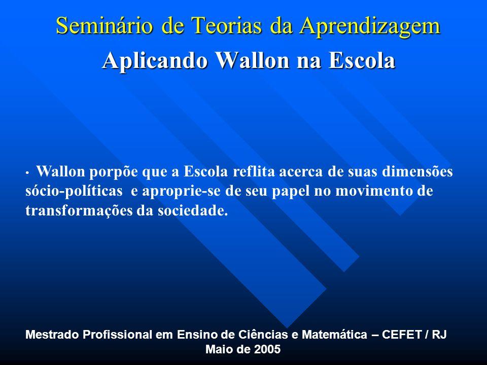 Seminário de Teorias da Aprendizagem Aplicando Wallon na Escola Aplicando Wallon na Escola Mestrado Profissional em Ensino de Ciências e Matemática –