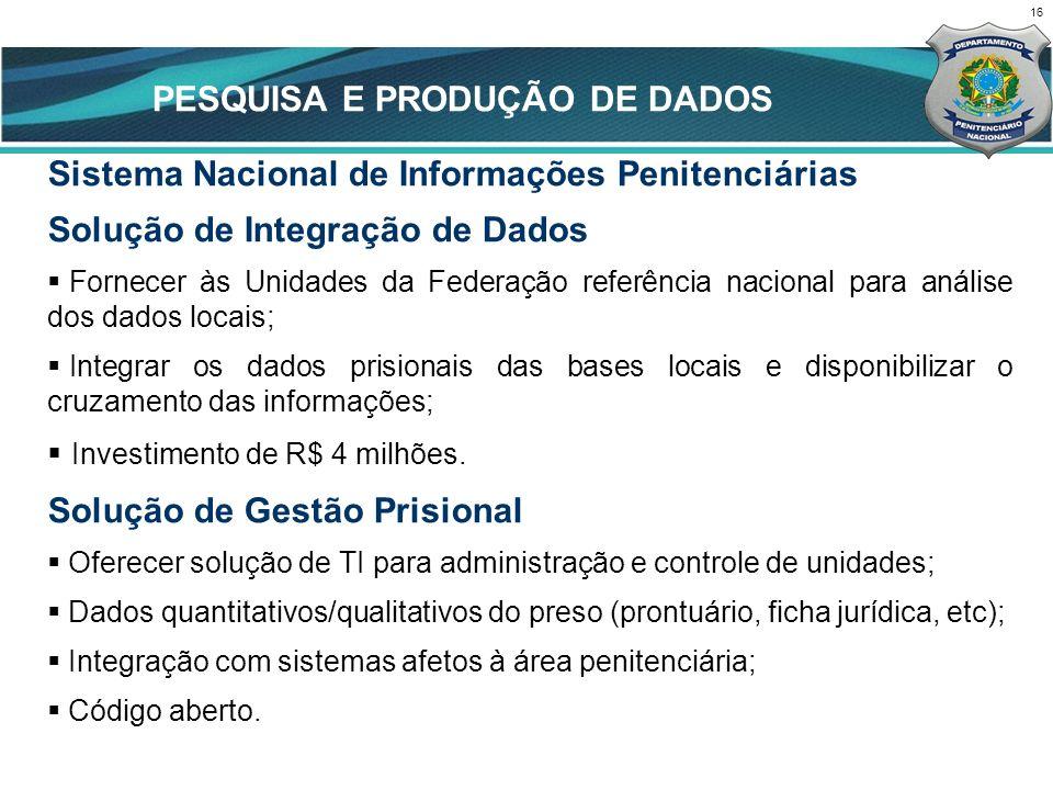 PESQUISA E PRODUÇÃO DE DADOS 16 Sistema Nacional de Informações Penitenciárias Solução de Integração de Dados Fornecer às Unidades da Federação referê