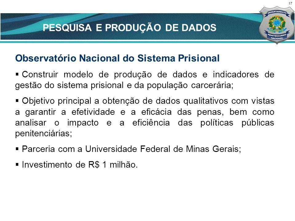 17 CENÁRIO ATUAL Observatório Nacional do Sistema Prisional Construir modelo de produção de dados e indicadores de gestão do sistema prisional e da po