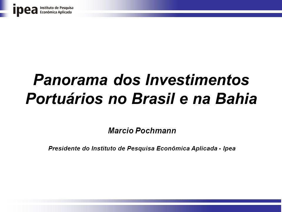 Panorama dos Investimentos Portuários no Brasil e na Bahia Marcio Pochmann Presidente do Instituto de Pesquisa Econômica Aplicada - Ipea