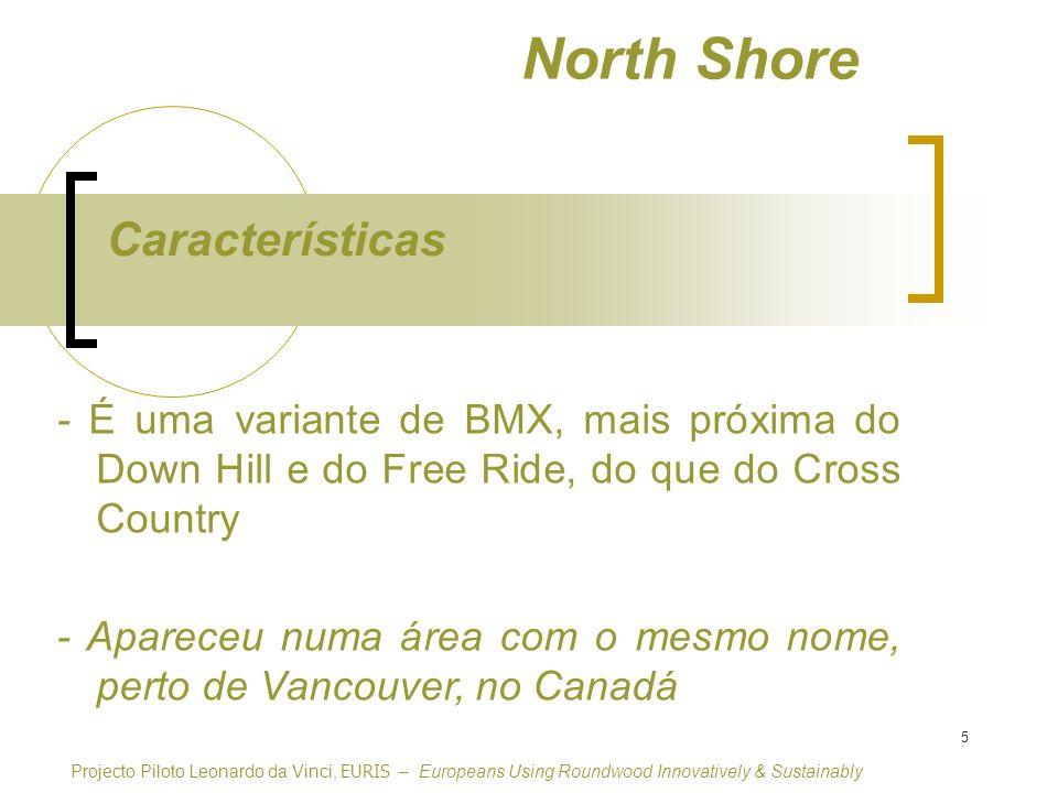 5 North Shore - É uma variante de BMX, mais próxima do Down Hill e do Free Ride, do que do Cross Country - Apareceu numa área com o mesmo nome, perto de Vancouver, no Canadá Características Projecto Piloto Leonardo da Vinci, EURIS – Europeans Using Roundwood Innovatively & Sustainably
