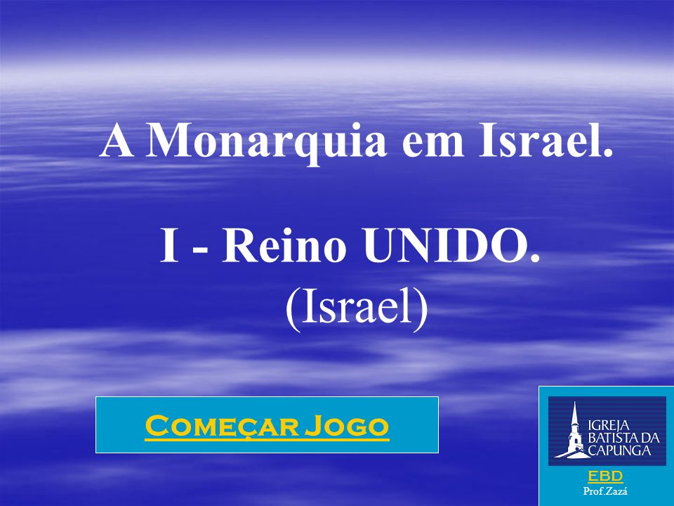 Começar Jogo A Monarquia em Israel. I - Reino UNIDO. (Israel) EBD Prof.Zazá
