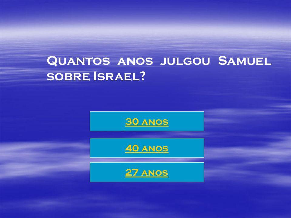 Quantos anos julgou Samuel sobre Israel? 30 anos 27 anos 40 anos