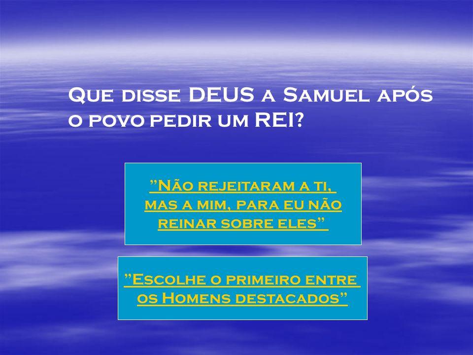 Que disse DEUS a Samuel após o povo pedir um REI.