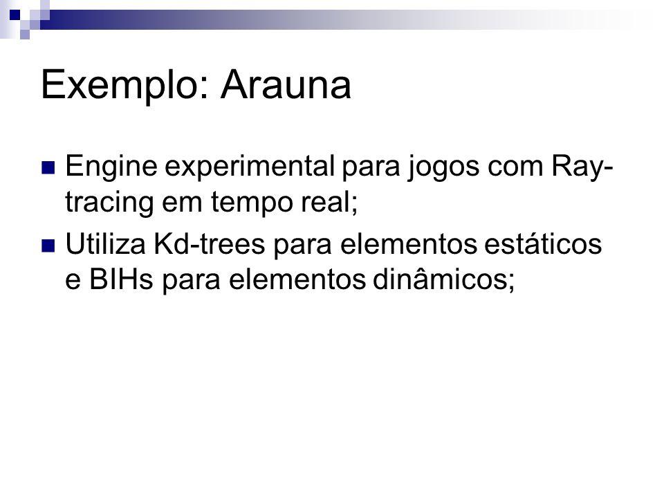 Exemplo: Arauna Engine experimental para jogos com Ray- tracing em tempo real; Utiliza Kd-trees para elementos estáticos e BIHs para elementos dinâmic