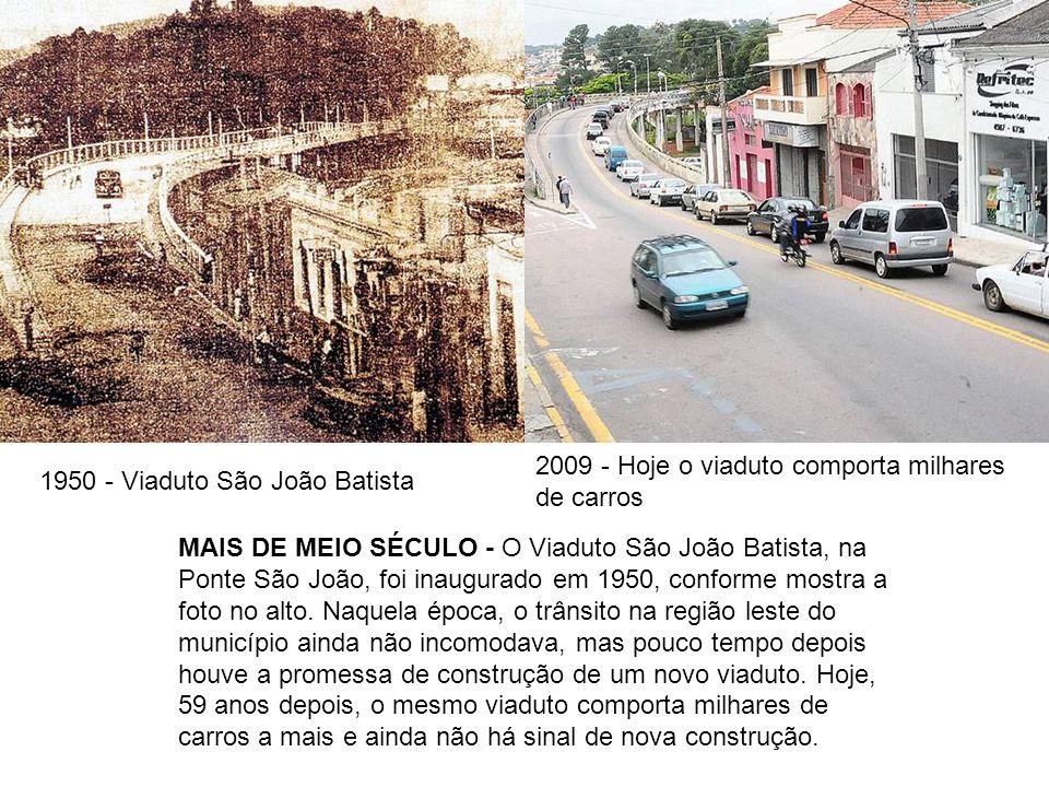 1950 - Viaduto São João Batista 2009 - Hoje o viaduto comporta milhares de carros MAIS DE MEIO SÉCULO - O Viaduto São João Batista, na Ponte São João,