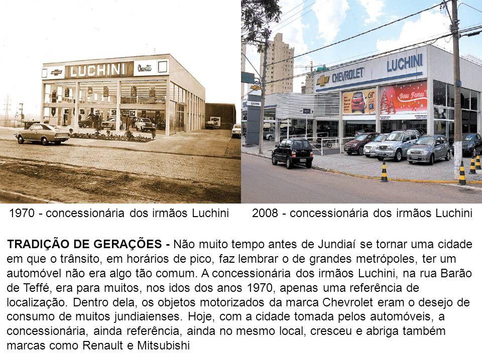 1970 - concessionária dos irmãos Luchini2008 - concessionária dos irmãos Luchini TRADIÇÃO DE GERAÇÕES - Não muito tempo antes de Jundiaí se tornar uma