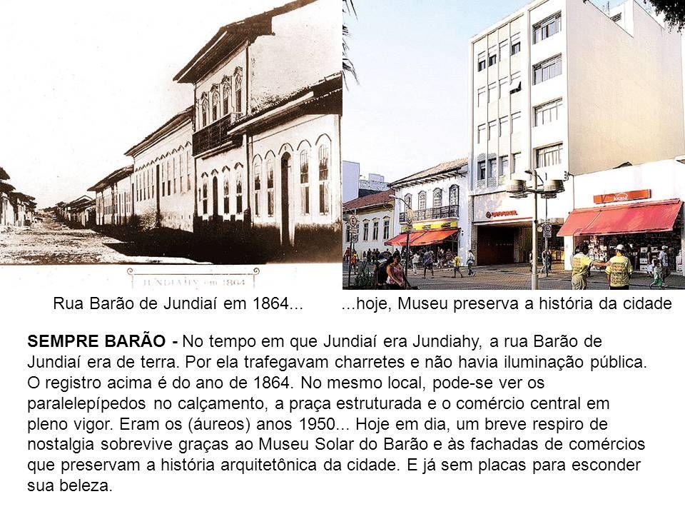Rua Barão de Jundiaí em 1864......hoje, Museu preserva a história da cidade SEMPRE BARÃO - No tempo em que Jundiaí era Jundiahy, a rua Barão de Jundia